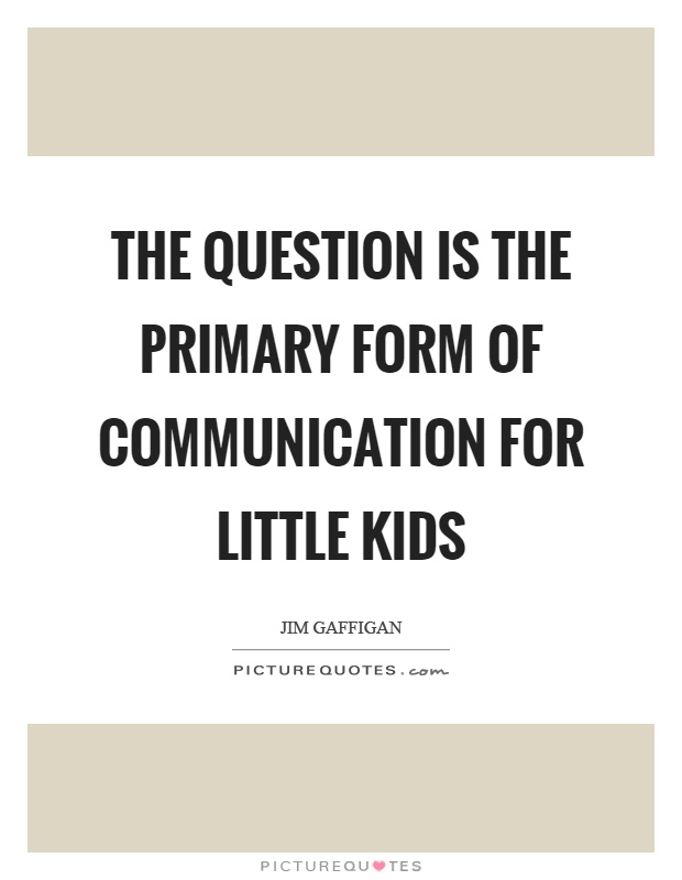The question is the primary form of communication for little kids Picture Quote #1