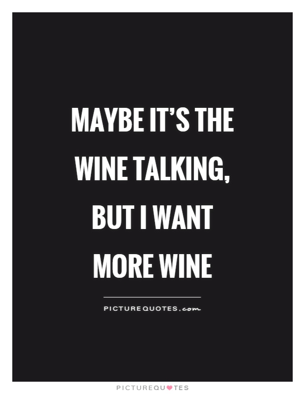 Maybe it's the wine talking, but I want more wine Picture Quote #1