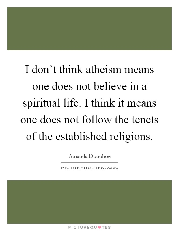 I don't think atheism means one does not believe in a spiritual life. I think it means one does not follow the tenets of the established religions Picture Quote #1