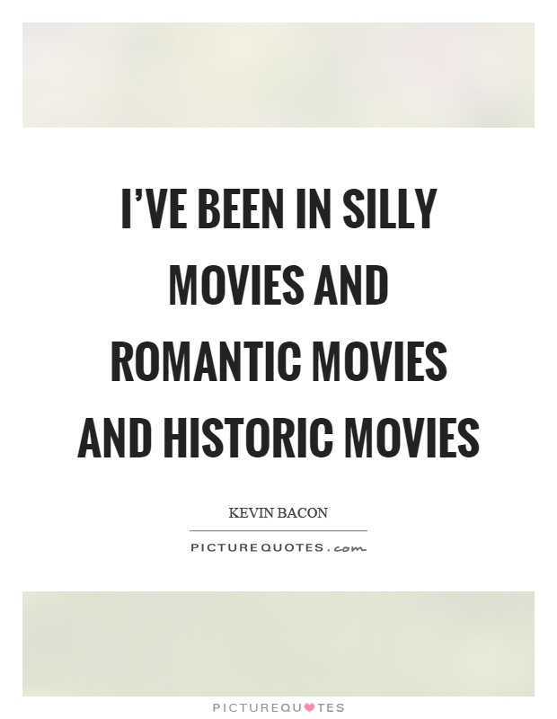 I've been in silly movies and romantic movies and historic movies Picture Quote #1