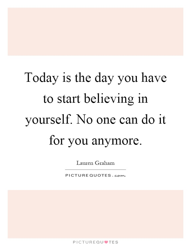 Today is the day you have to start believing in yourself. No one can do it for you anymore Picture Quote #1