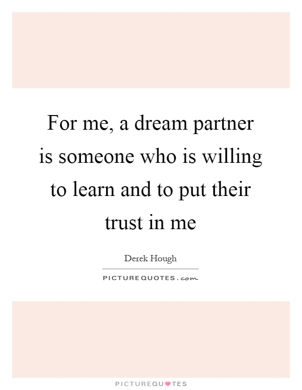 For me, a dream partner is someone who is willing to learn and to put their trust in me Picture Quote #1