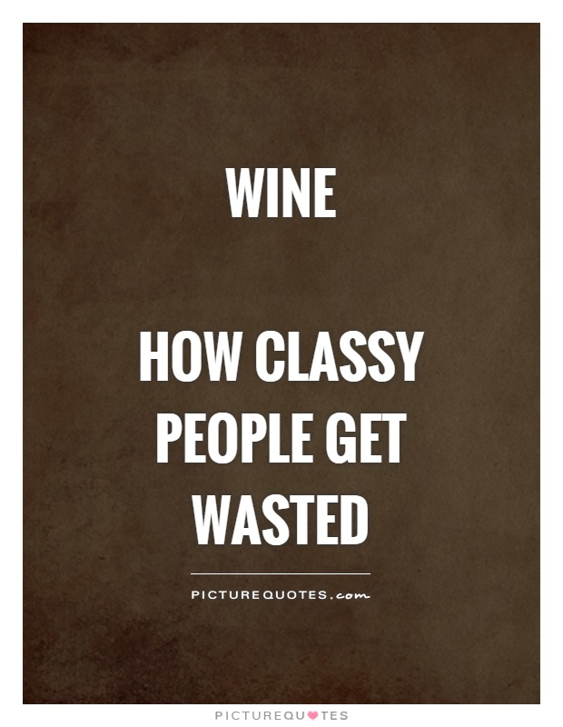 Wine   How classy people get wasted Picture Quote #1