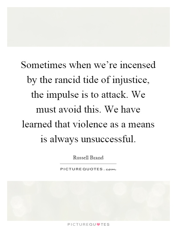 Sometimes when we're incensed by the rancid tide of injustice, the impulse is to attack. We must avoid this. We have learned that violence as a means is always unsuccessful Picture Quote #1