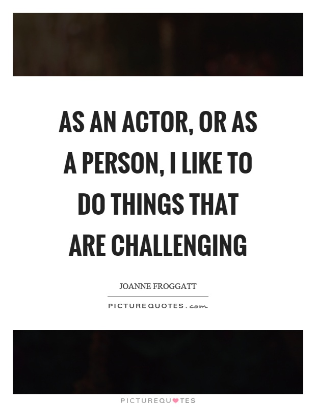As an actor, or as a person, I like to do things that are challenging Picture Quote #1