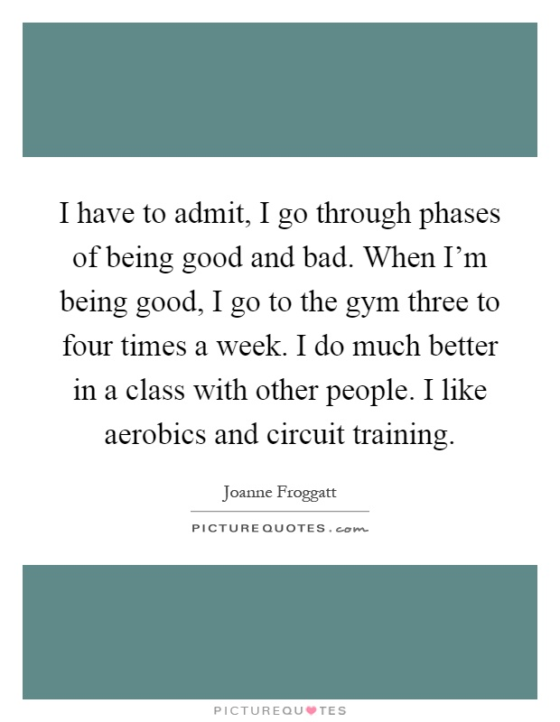 I have to admit, I go through phases of being good and bad. When I'm being good, I go to the gym three to four times a week. I do much better in a class with other people. I like aerobics and circuit training Picture Quote #1