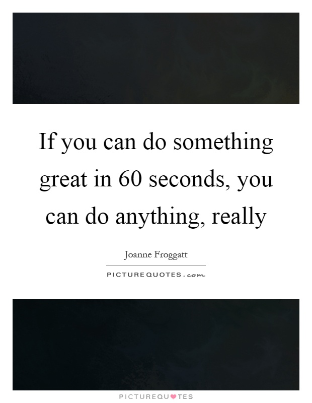 If you can do something great in 60 seconds, you can do anything, really Picture Quote #1