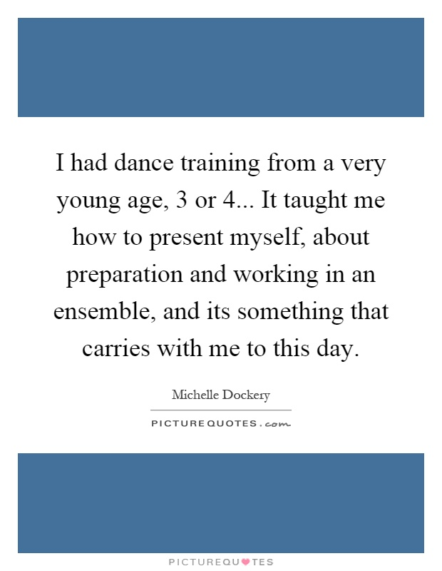 I had dance training from a very young age, 3 or 4... It taught me how to present myself, about preparation and working in an ensemble, and its something that carries with me to this day Picture Quote #1