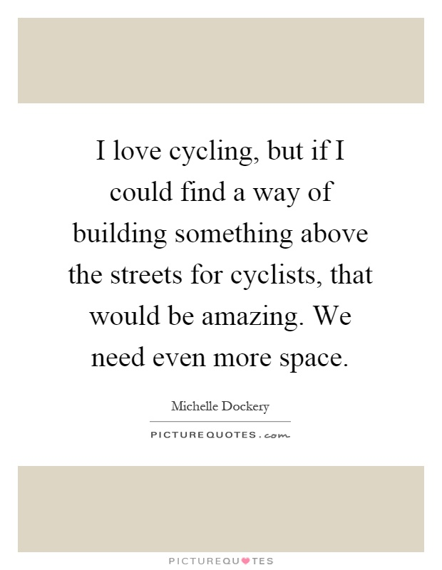 I love cycling, but if I could find a way of building something above the streets for cyclists, that would be amazing. We need even more space Picture Quote #1