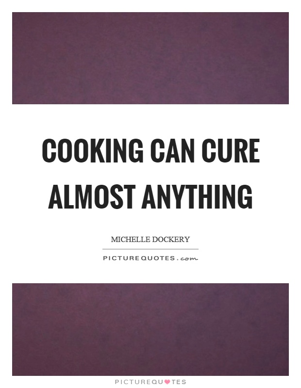 Cooking can cure almost anything Picture Quote #1