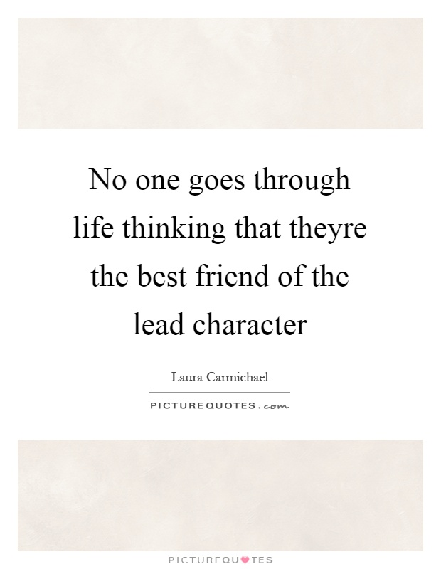 No one goes through life thinking that theyre the best friend of the lead character Picture Quote #1