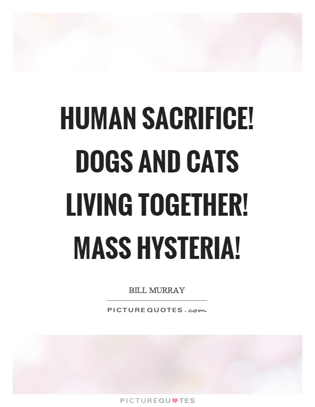 Human sacrifice! Dogs and cats living together! Mass hysteria! Picture Quote #1