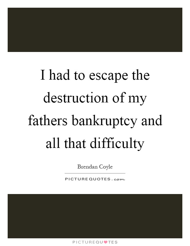 I had to escape the destruction of my fathers bankruptcy and all that difficulty Picture Quote #1