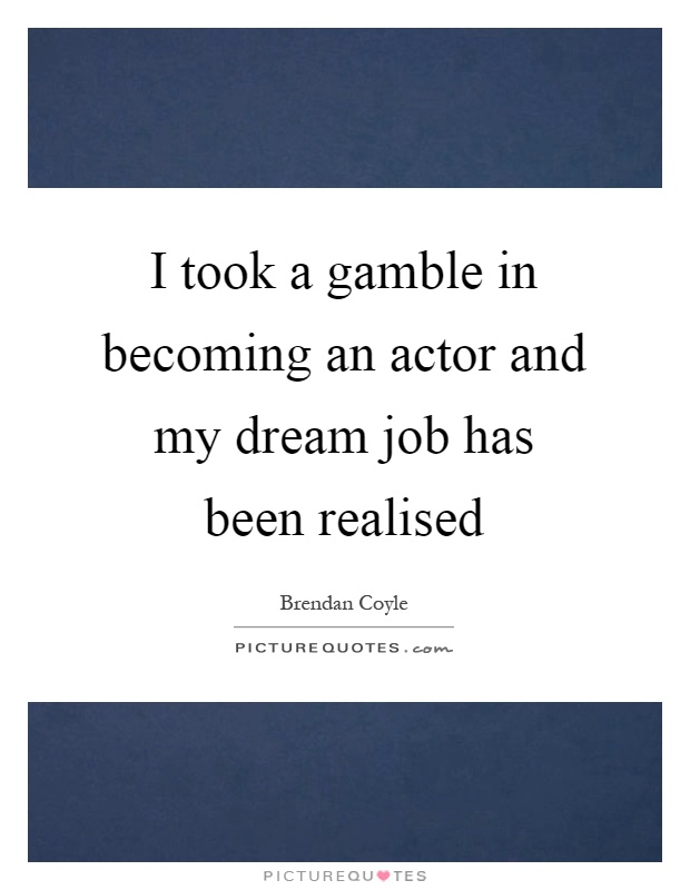 I took a gamble in becoming an actor and my dream job has been realised Picture Quote #1