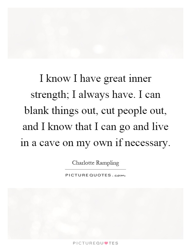 I know I have great inner strength; I always have. I can blank things out, cut people out, and I know that I can go and live in a cave on my own if necessary Picture Quote #1