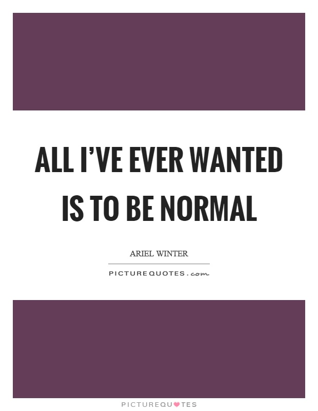 All I've ever wanted is to be normal Picture Quote #1