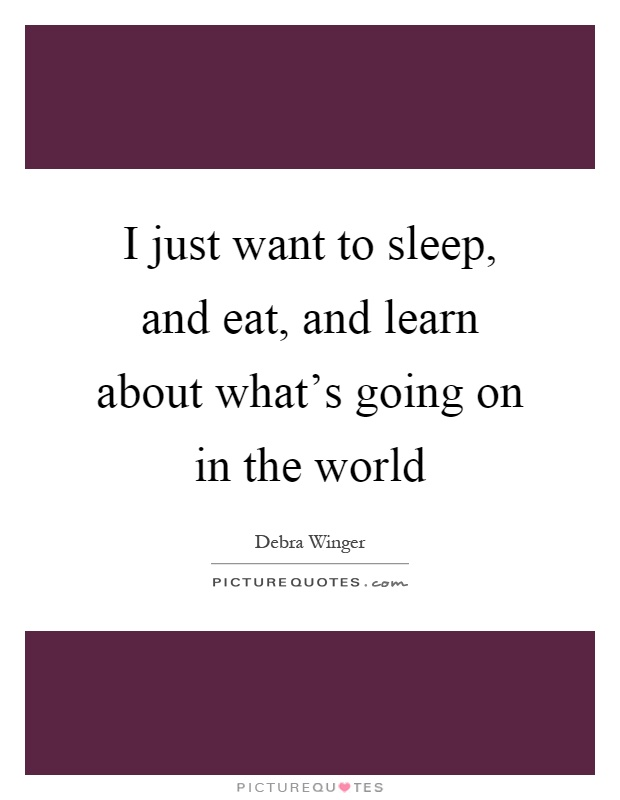 I just want to sleep, and eat, and learn about what's going on in the world Picture Quote #1