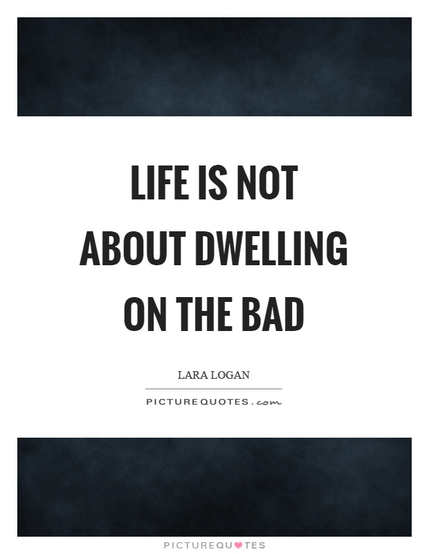 Life is not about dwelling on the bad Picture Quote #1