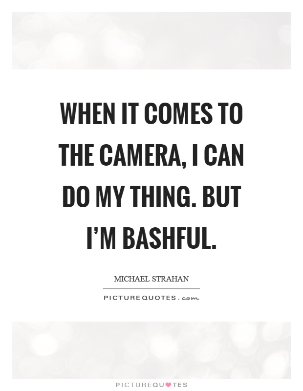 When it comes to the camera, I can do my thing. But I'm bashful Picture Quote #1