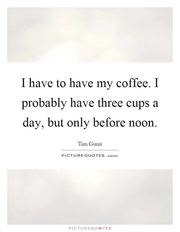 I have to have my coffee. I probably have three cups a day, but only before noon Picture Quote #1