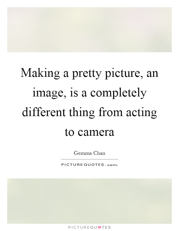 Making a pretty picture, an image, is a completely different thing from acting to camera Picture Quote #1