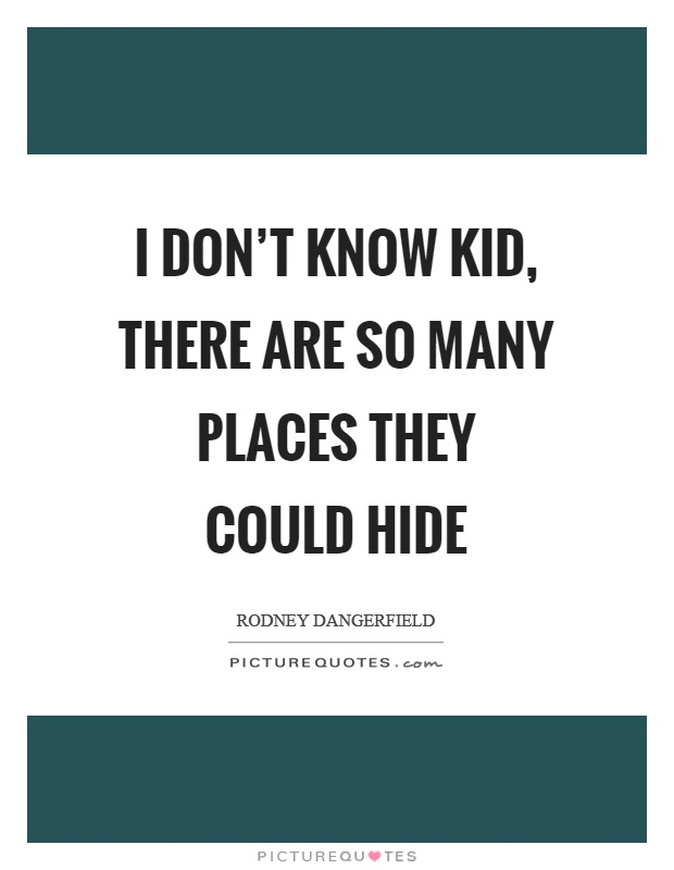 I don't know kid, there are so many places they could hide Picture Quote #1