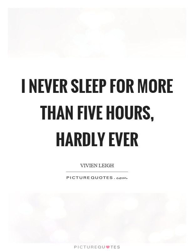 I never sleep for more than five hours, hardly ever Picture Quote #1