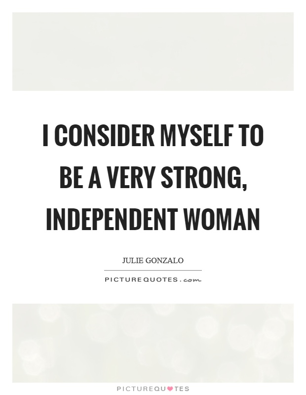I consider myself to be a very strong, independent woman ...