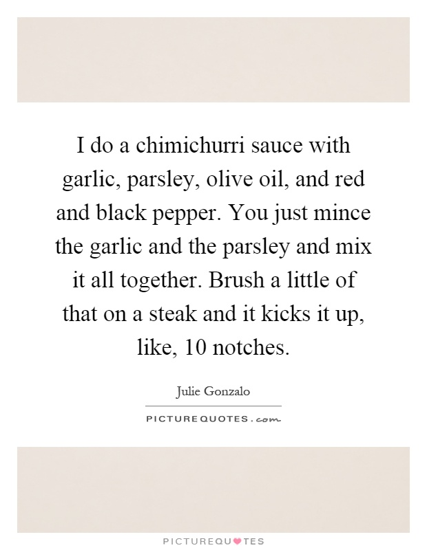 I do a chimichurri sauce with garlic, parsley, olive oil, and red and black pepper. You just mince the garlic and the parsley and mix it all together. Brush a little of that on a steak and it kicks it up, like, 10 notches Picture Quote #1