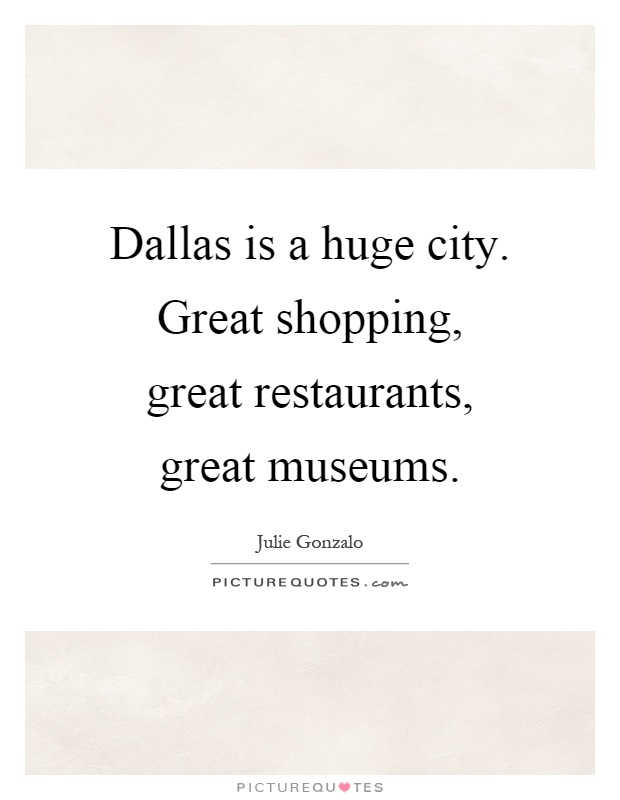 Dallas is a huge city. Great shopping, great restaurants, great museums Picture Quote #1