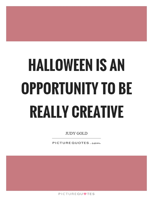 Halloween is an opportunity to be really creative Picture Quote #1