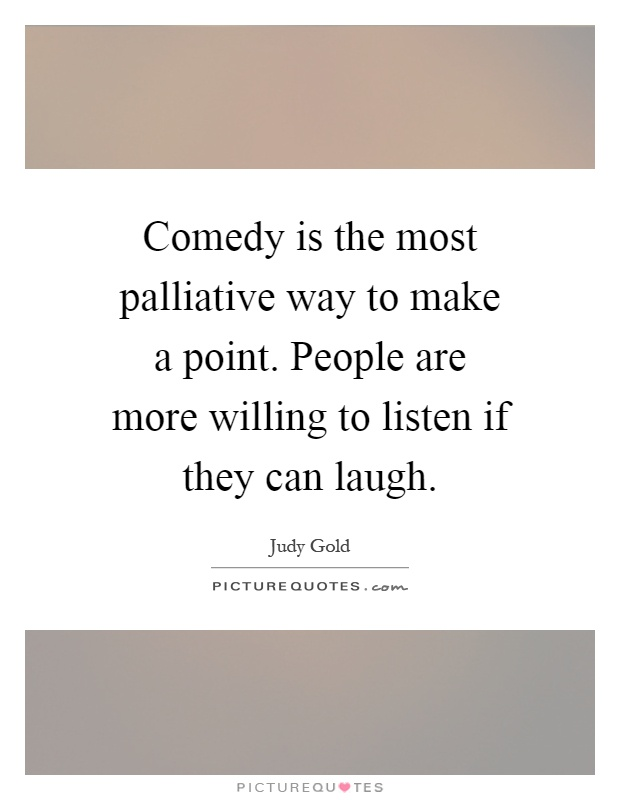 Comedy is the most palliative way to make a point. People are more willing to listen if they can laugh Picture Quote #1