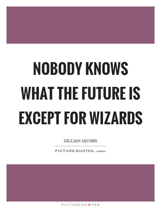 Nobody knows what the future is except for wizards Picture Quote #1