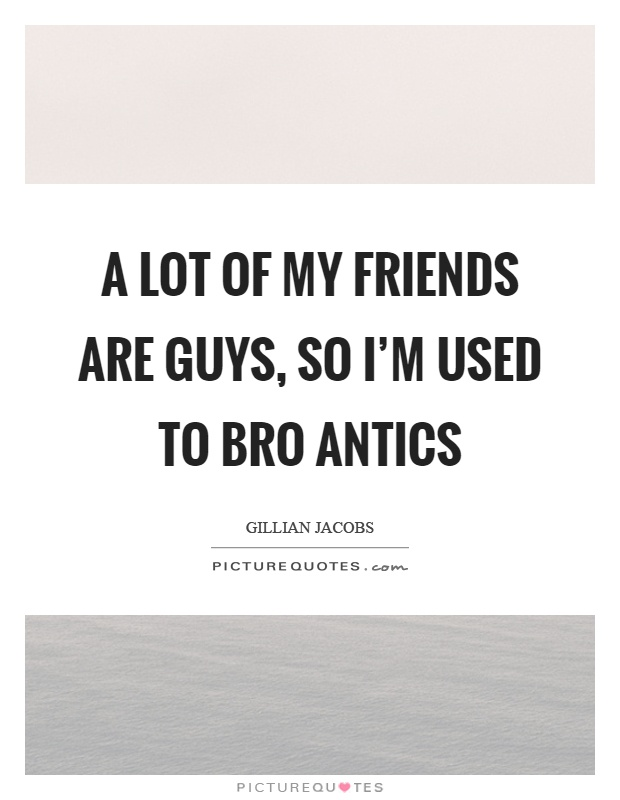 A lot of my friends are guys, so I'm used to bro antics Picture Quote #1