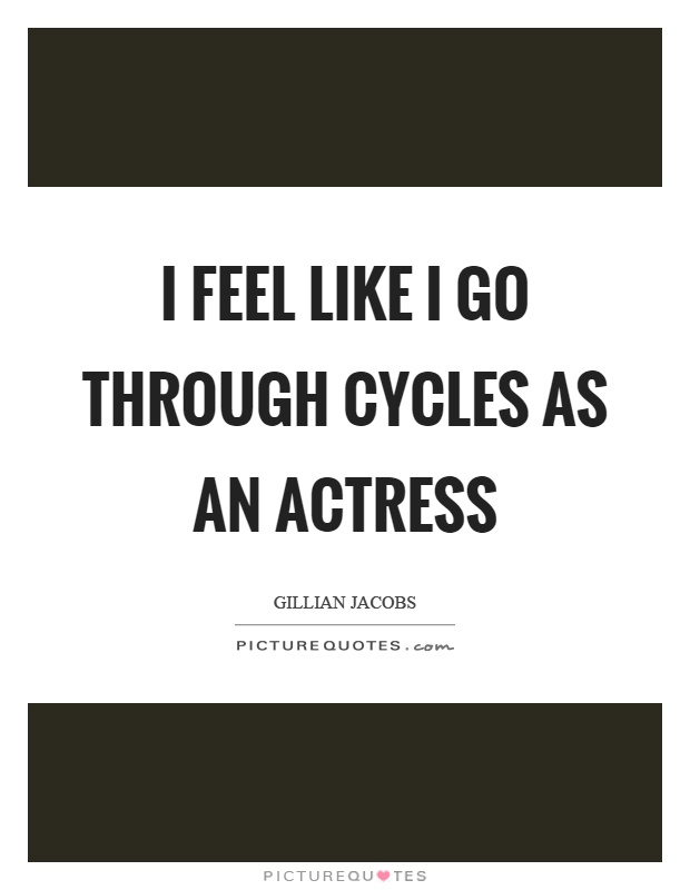 I feel like I go through cycles as an actress Picture Quote #1