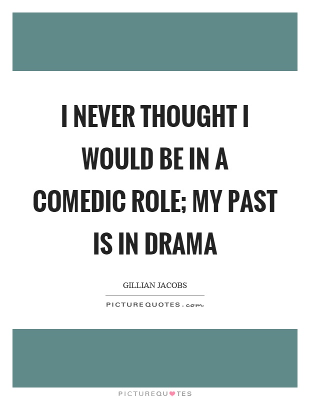 I never thought I would be in a comedic role; my past is in drama Picture Quote #1