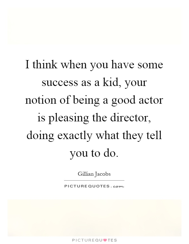 I think when you have some success as a kid, your notion of being a good actor is pleasing the director, doing exactly what they tell you to do Picture Quote #1