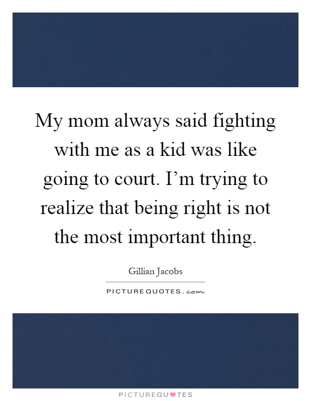 My mom always said fighting with me as a kid was like going to court. I'm trying to realize that being right is not the most important thing Picture Quote #1