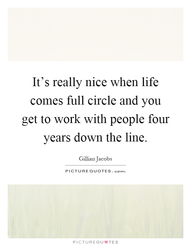It's really nice when life comes full circle and you get to work with people four years down the line Picture Quote #1