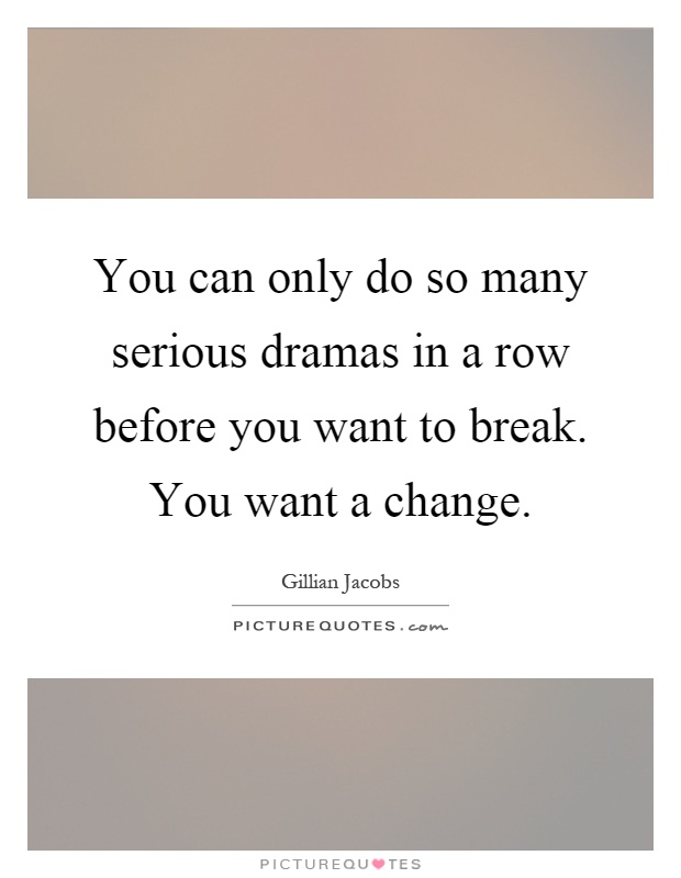 You can only do so many serious dramas in a row before you want to break. You want a change Picture Quote #1