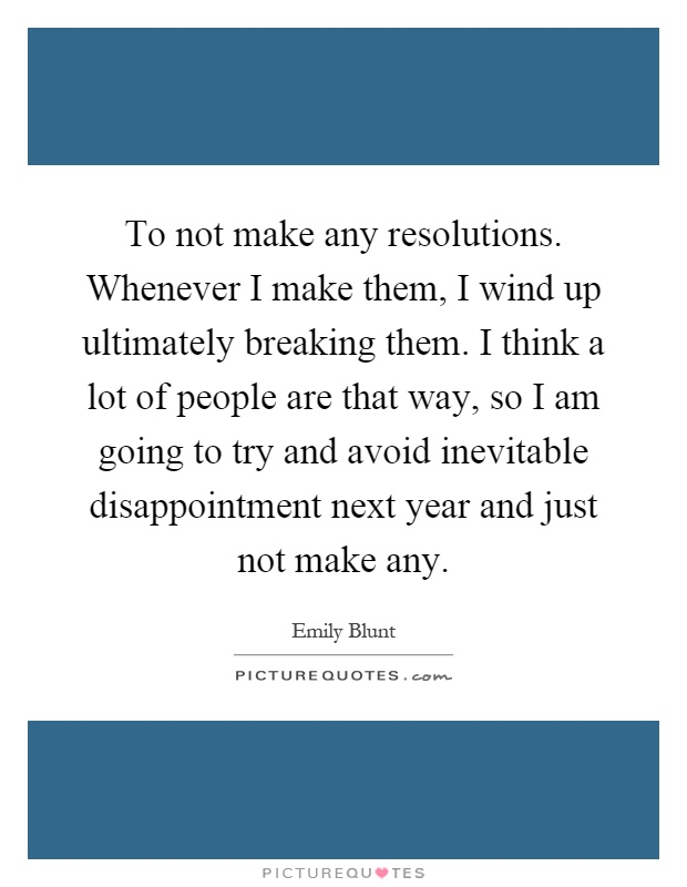 To not make any resolutions. Whenever I make them, I wind up ultimately breaking them. I think a lot of people are that way, so I am going to try and avoid inevitable disappointment next year and just not make any Picture Quote #1
