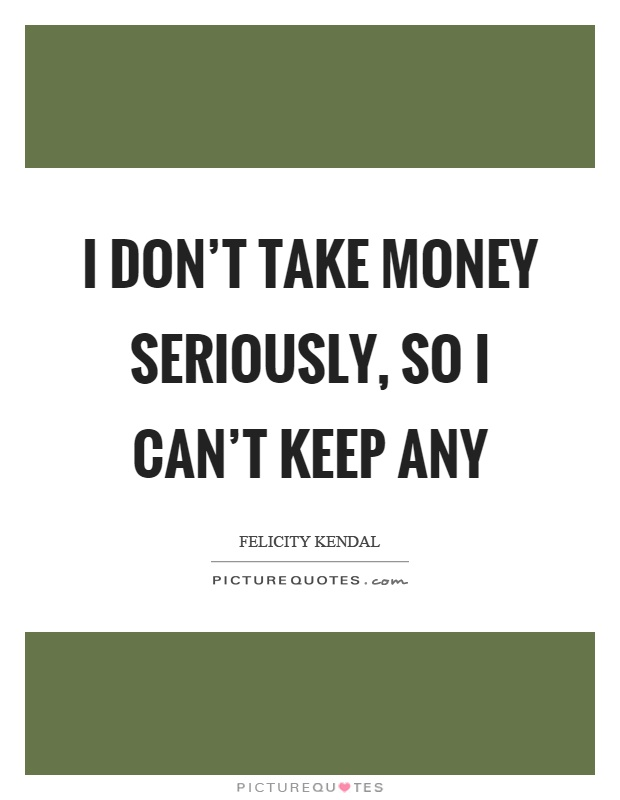 I don't take money seriously, so I can't keep any Picture Quote #1