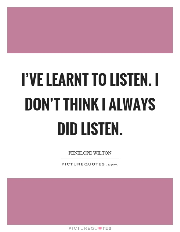 I've learnt to listen. I don't think I always did listen Picture Quote #1