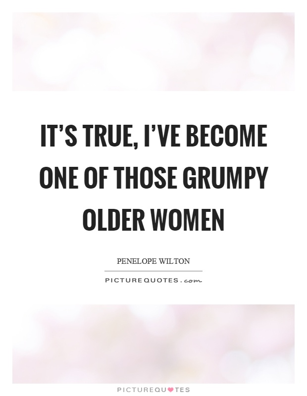 It's true, I've become one of those grumpy older women Picture Quote #1
