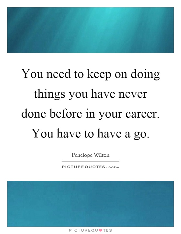 You need to keep on doing things you have never done before in your career. You have to have a go Picture Quote #1