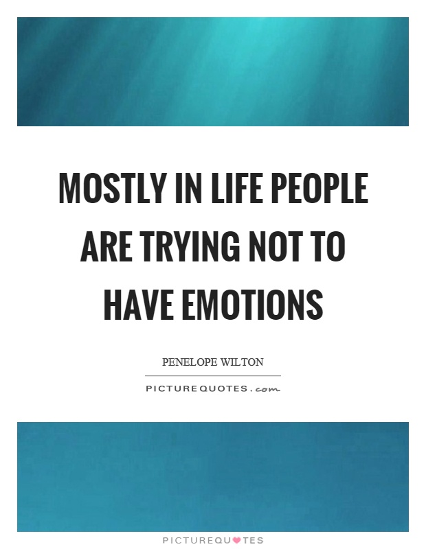 Mostly in life people are trying not to have emotions Picture Quote #1