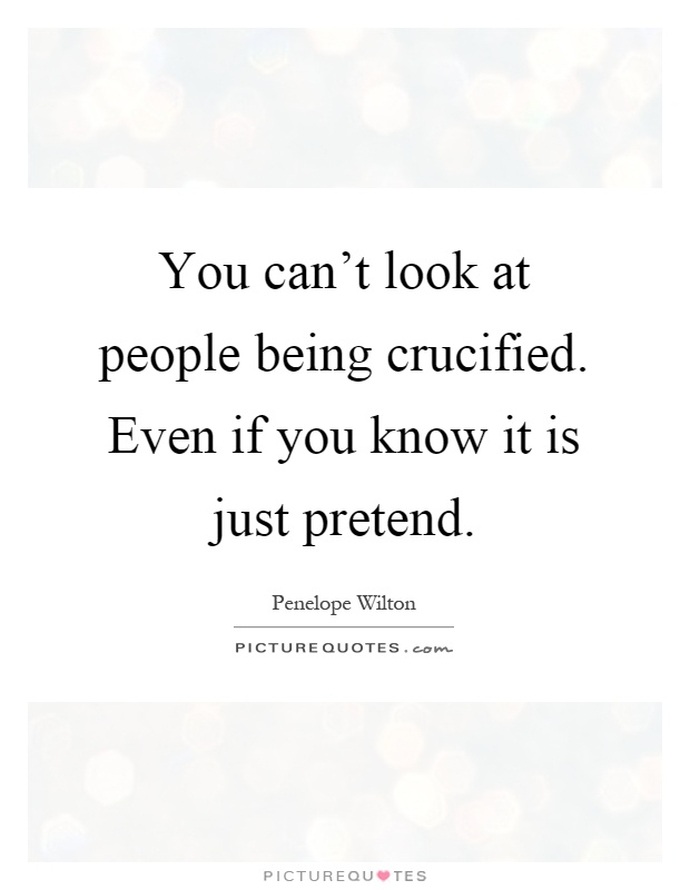 You can't look at people being crucified. Even if you know it is just pretend Picture Quote #1