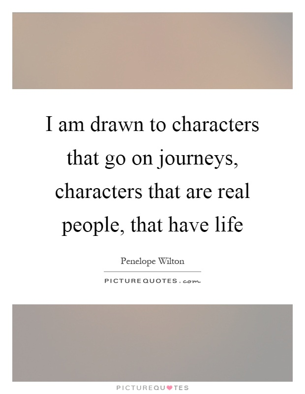 I am drawn to characters that go on journeys, characters that are real people, that have life Picture Quote #1