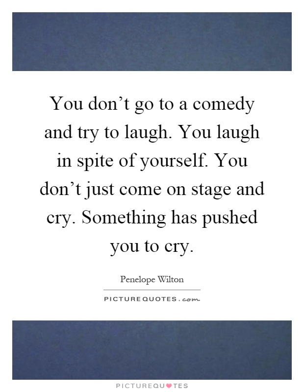 You don't go to a comedy and try to laugh. You laugh in spite of yourself. You don't just come on stage and cry. Something has pushed you to cry Picture Quote #1