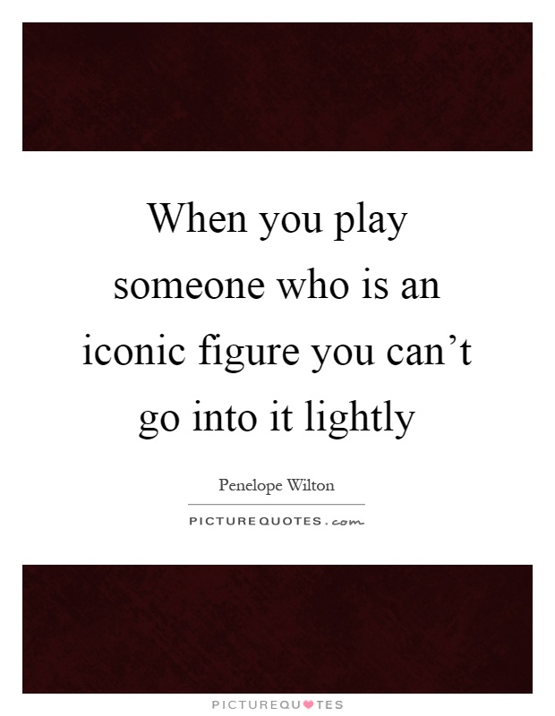 When you play someone who is an iconic figure you can't go into it lightly Picture Quote #1